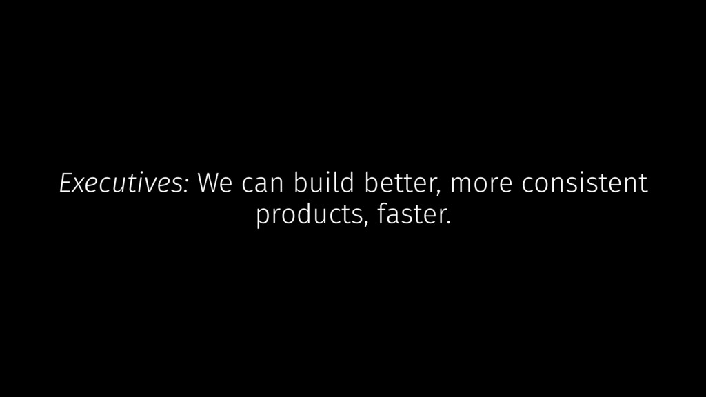 Executives: We can build better, more consisten...