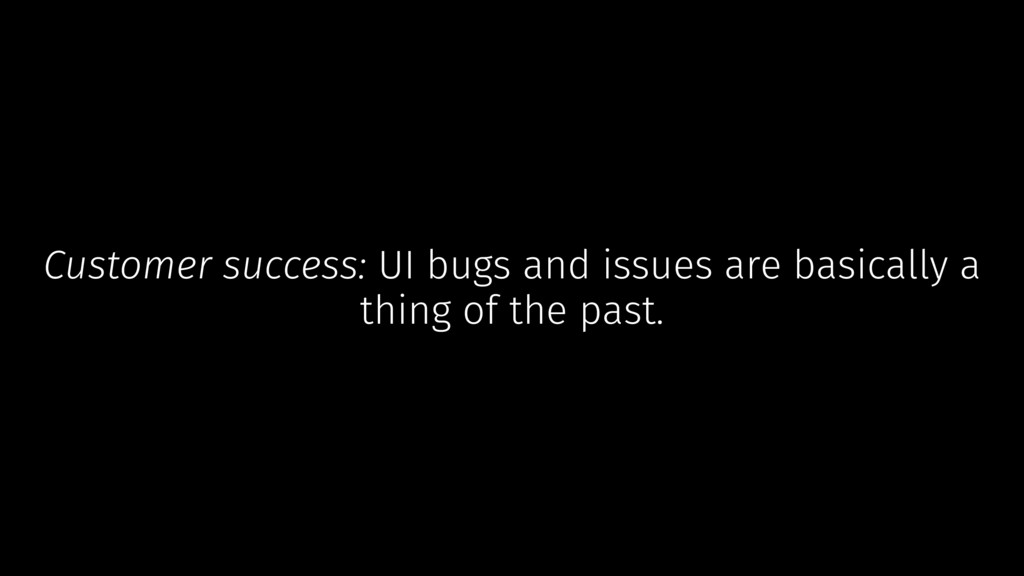 Customer success: UI bugs and issues are basica...