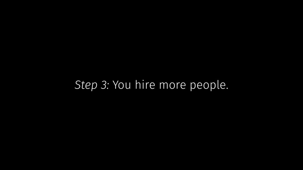 Step 3: You hire more people.