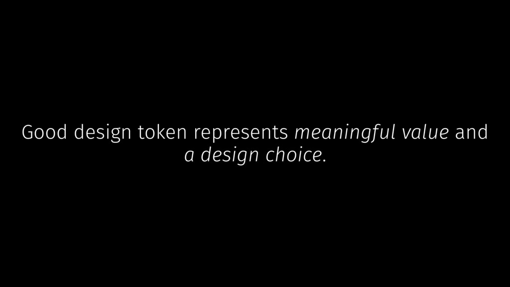 Good design token represents meaningful value a...