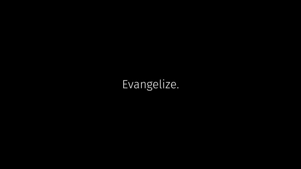 Evangelize.