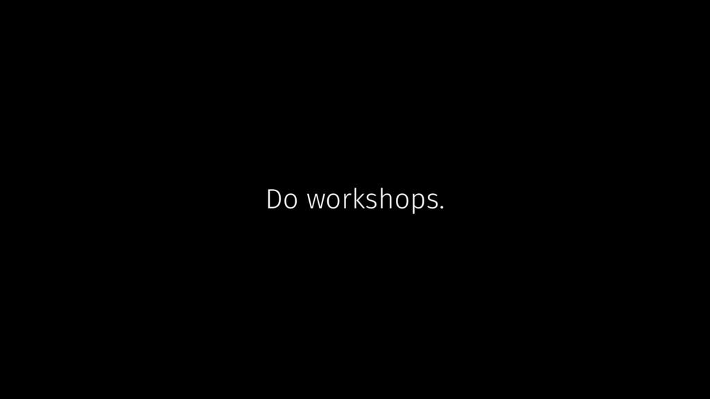 Do workshops.