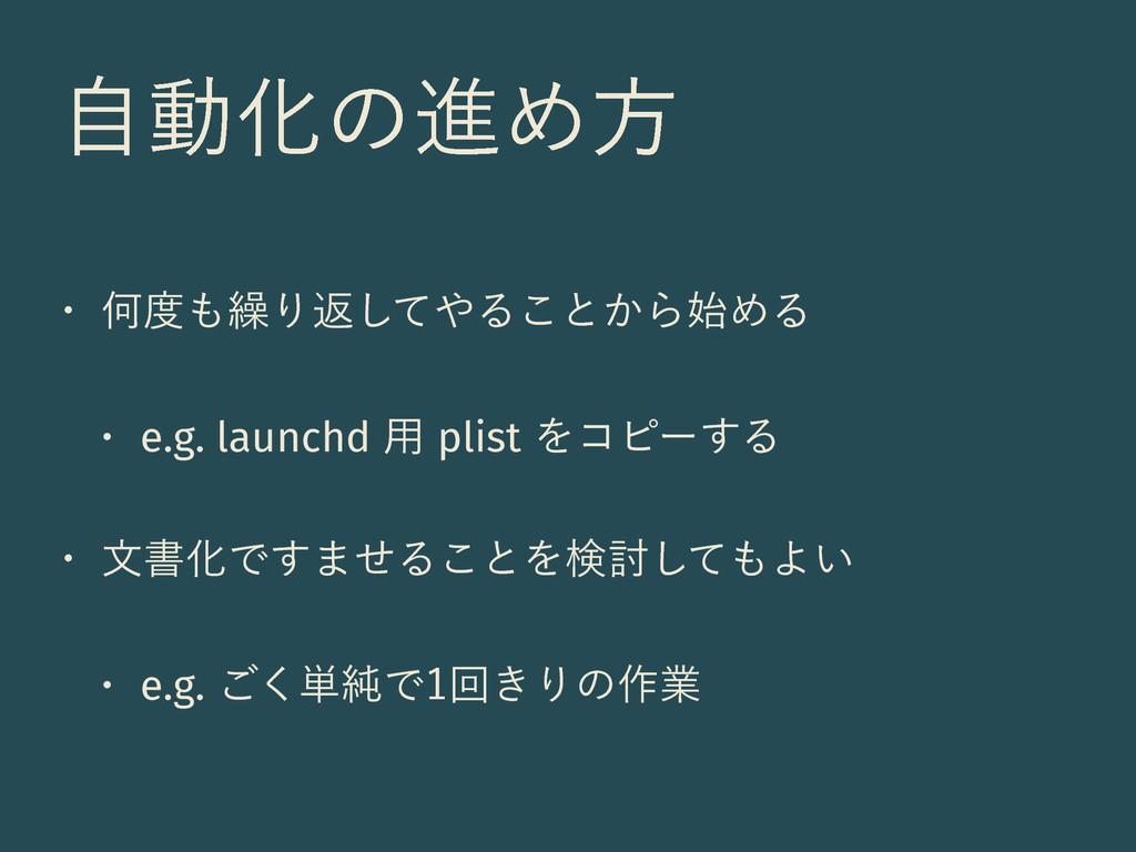 ࣗಈԽͷਐΊํ w Կ܁Γฦͯ͠Δ͜ͱ͔ΒΊΔ w e.g. launchd༻p...