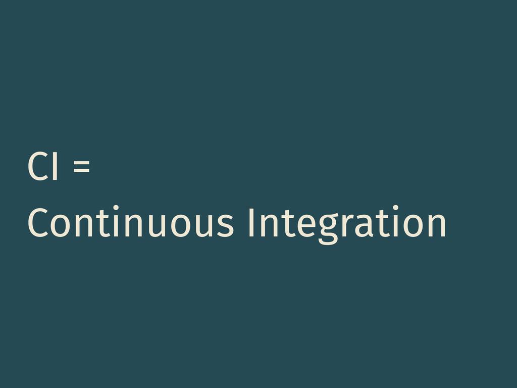 CI = Continuous Integration