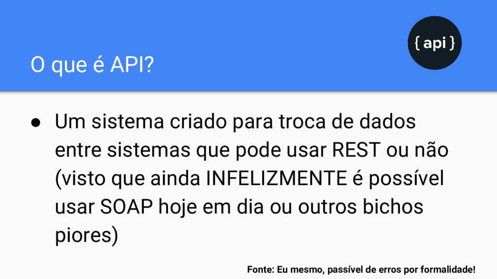 O que é API? ● Um sistema criado para troca de ...