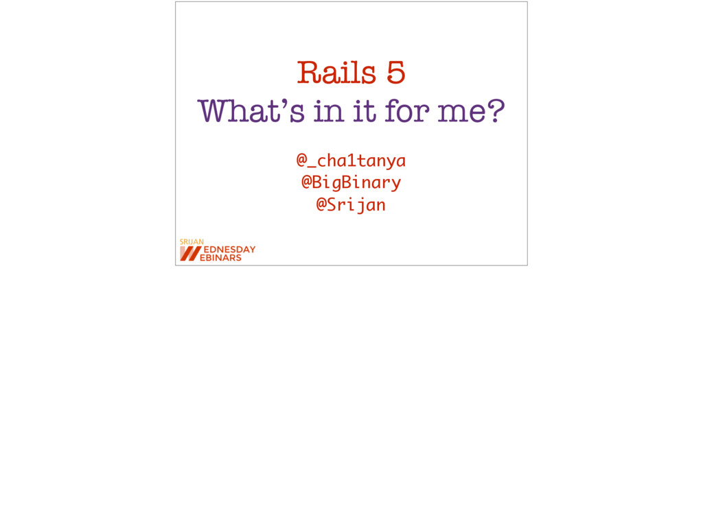 Rails 5 What's in it for me? @_cha1tanya @BigBi...