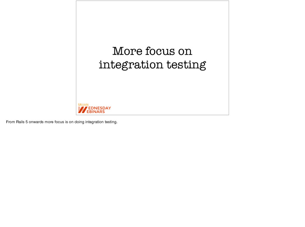 More focus on integration testing From Rails 5 ...