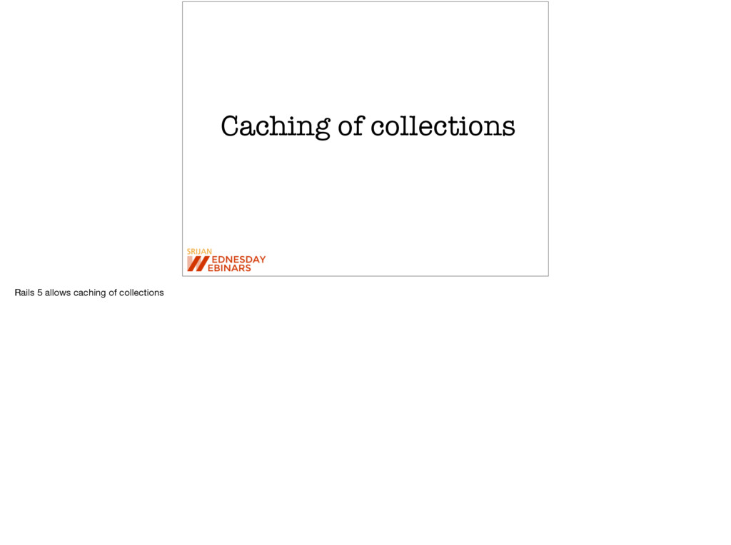 Caching of collections Rails 5 allows caching o...