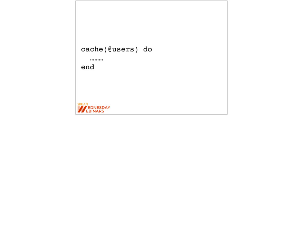 cache(@users) do ……… end