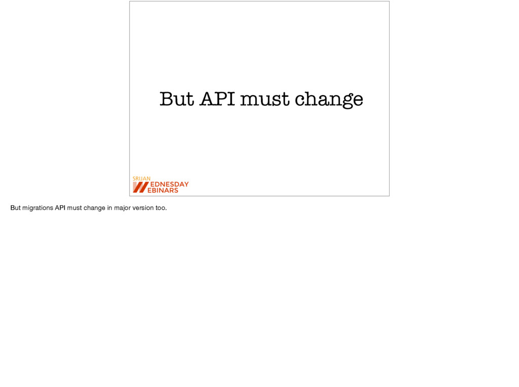 But API must change But migrations API must cha...