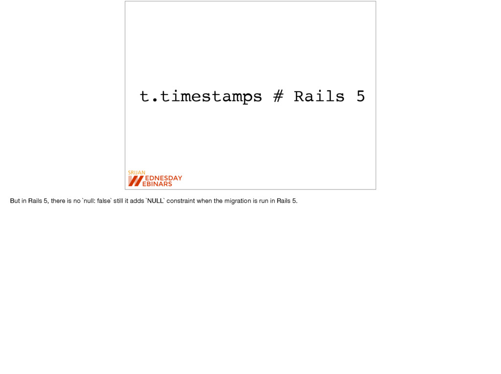 t.timestamps # Rails 5 But in Rails 5, there is...