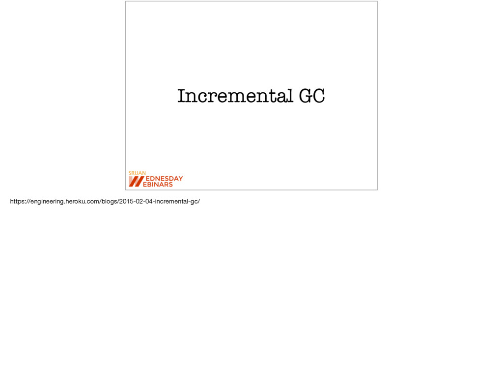Incremental GC https://engineering.heroku.com/b...