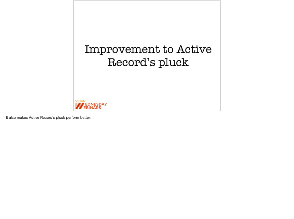 Improvement to Active Record's pluck It also ma...