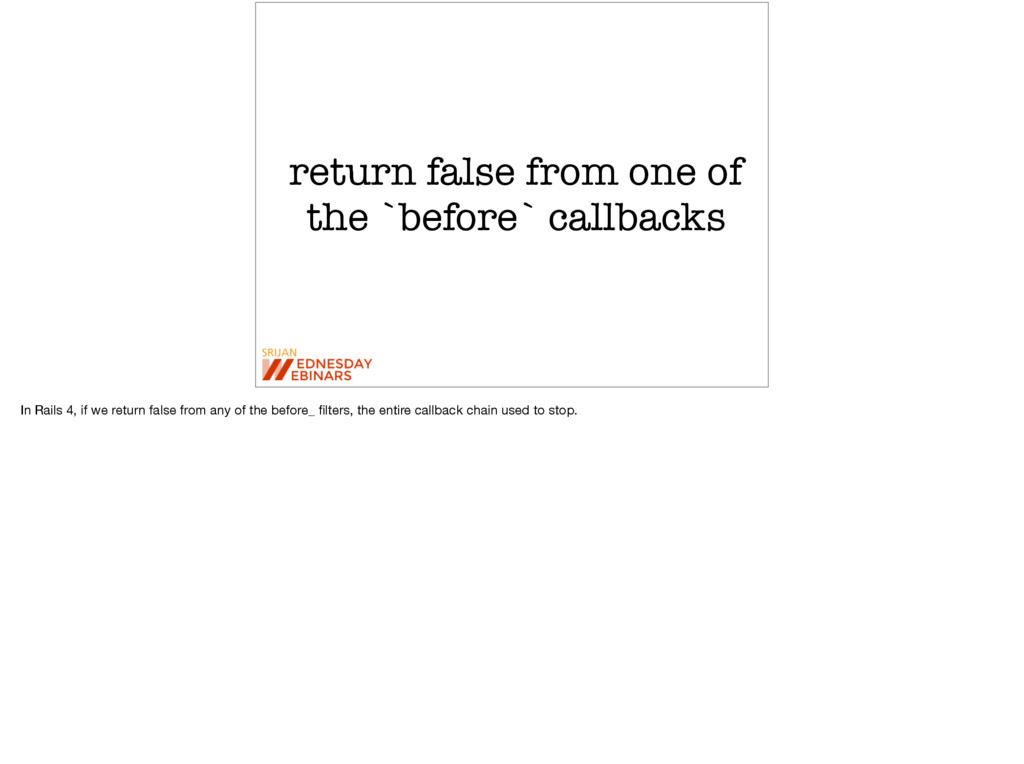 return false from one of the `before` callbacks...