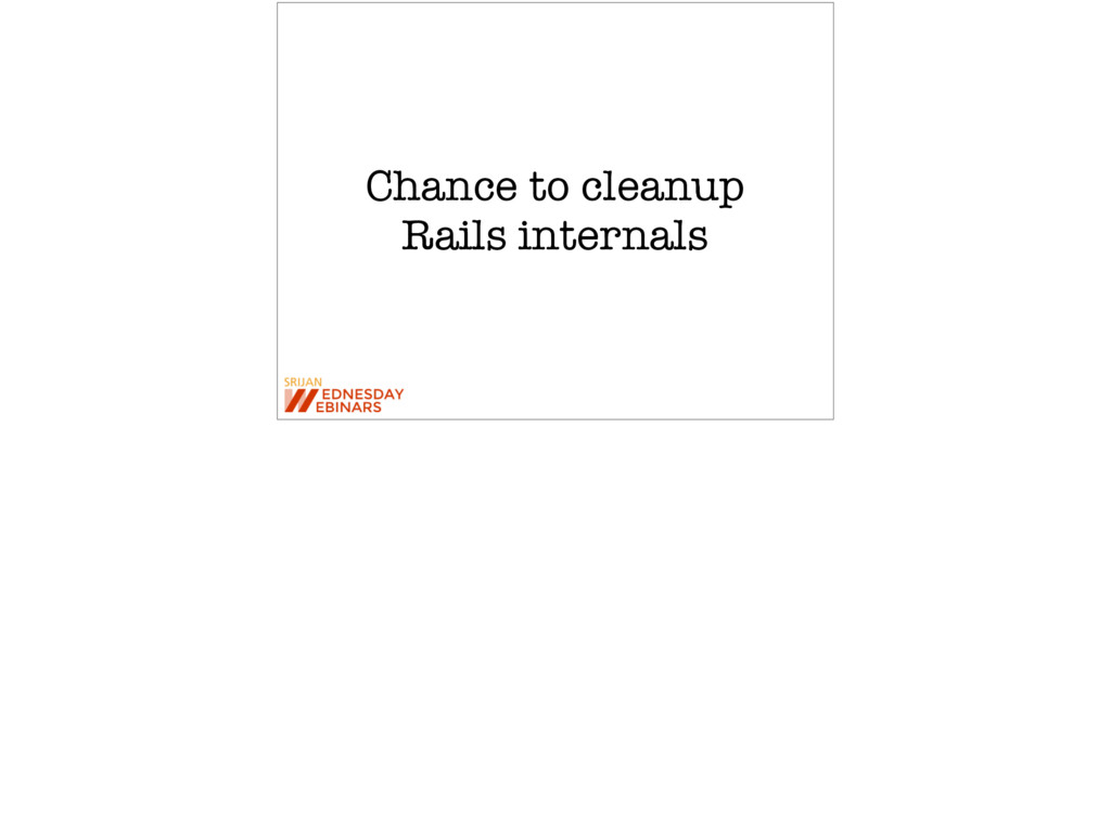 Chance to cleanup Rails internals