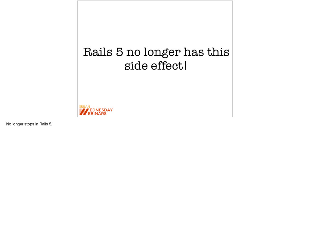 Rails 5 no longer has this side effect! No long...