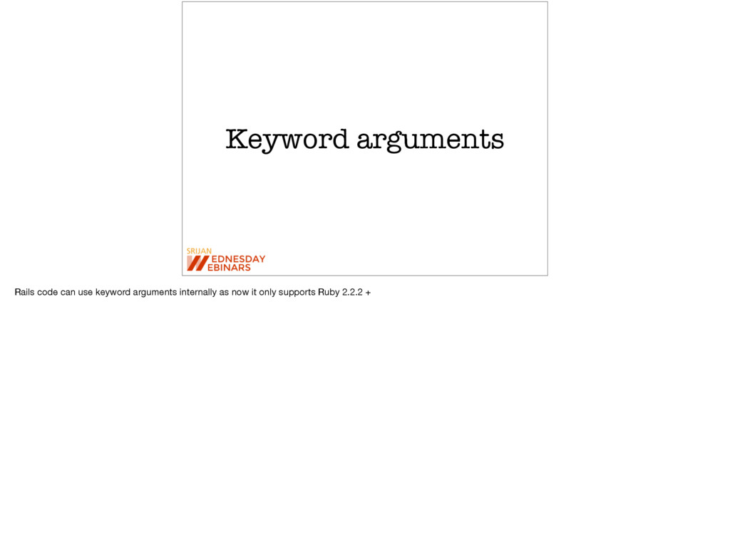 Keyword arguments Rails code can use keyword ar...