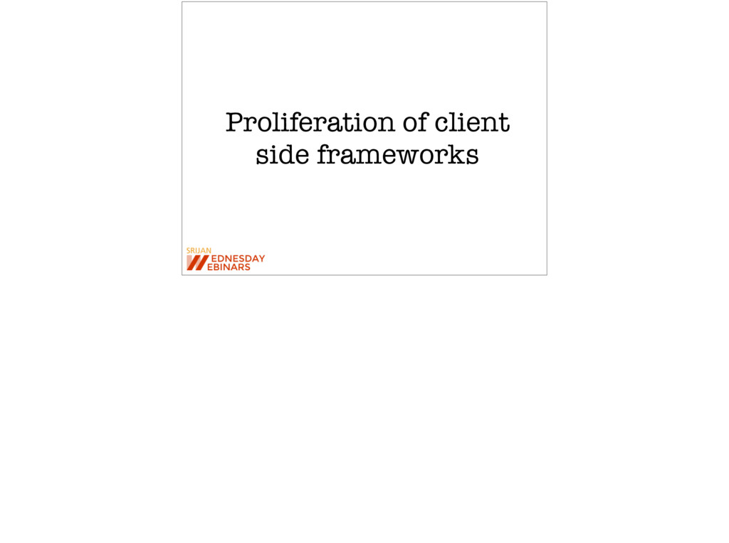 Proliferation of client side frameworks