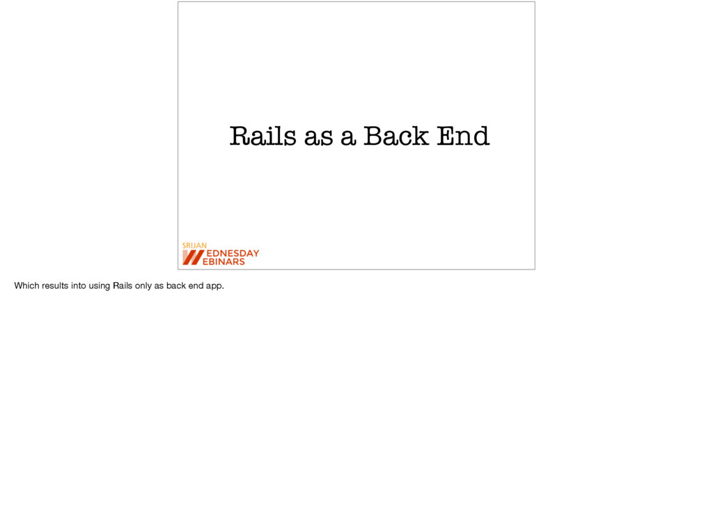 Rails as a Back End Which results into using Ra...