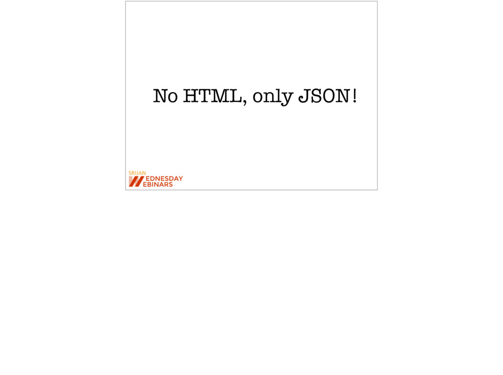 No HTML, only JSON!