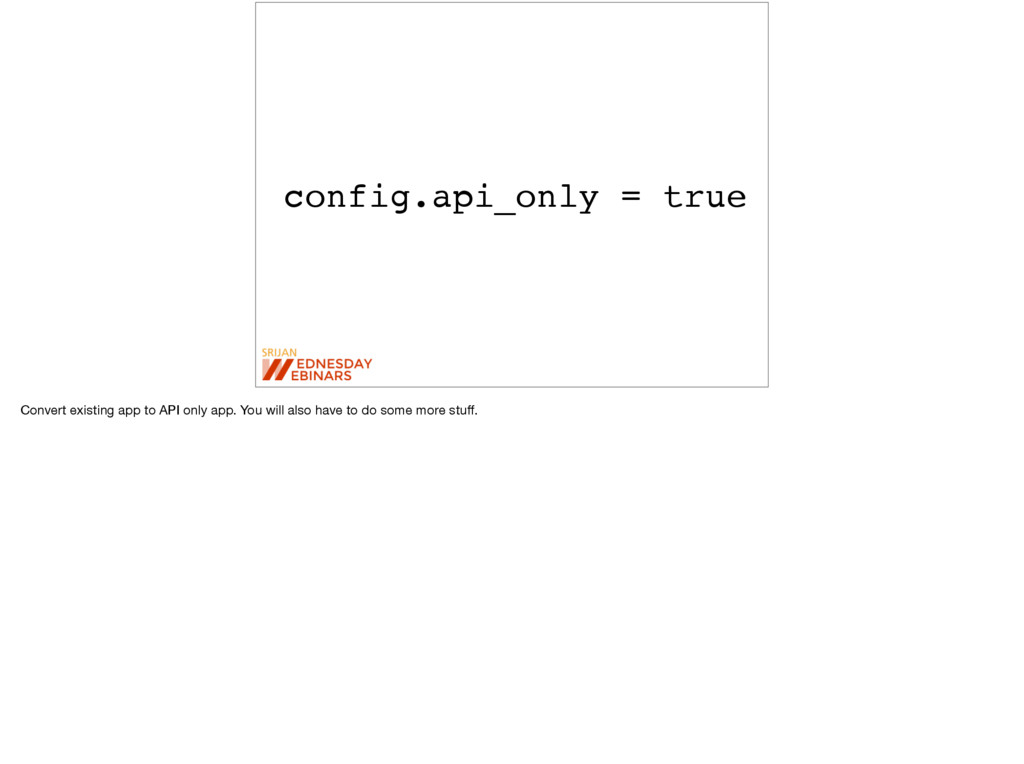 config.api_only = true Convert existing app to ...
