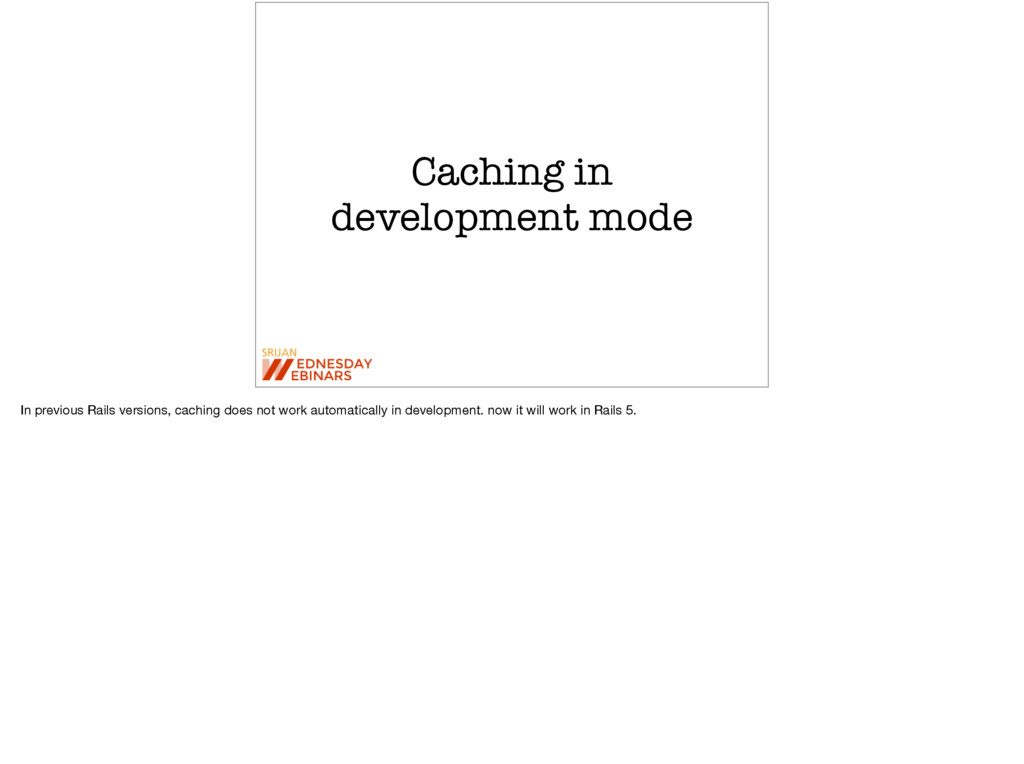 Caching in development mode In previous Rails v...
