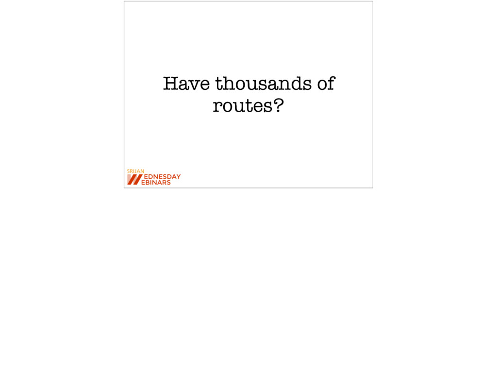 Have thousands of routes?