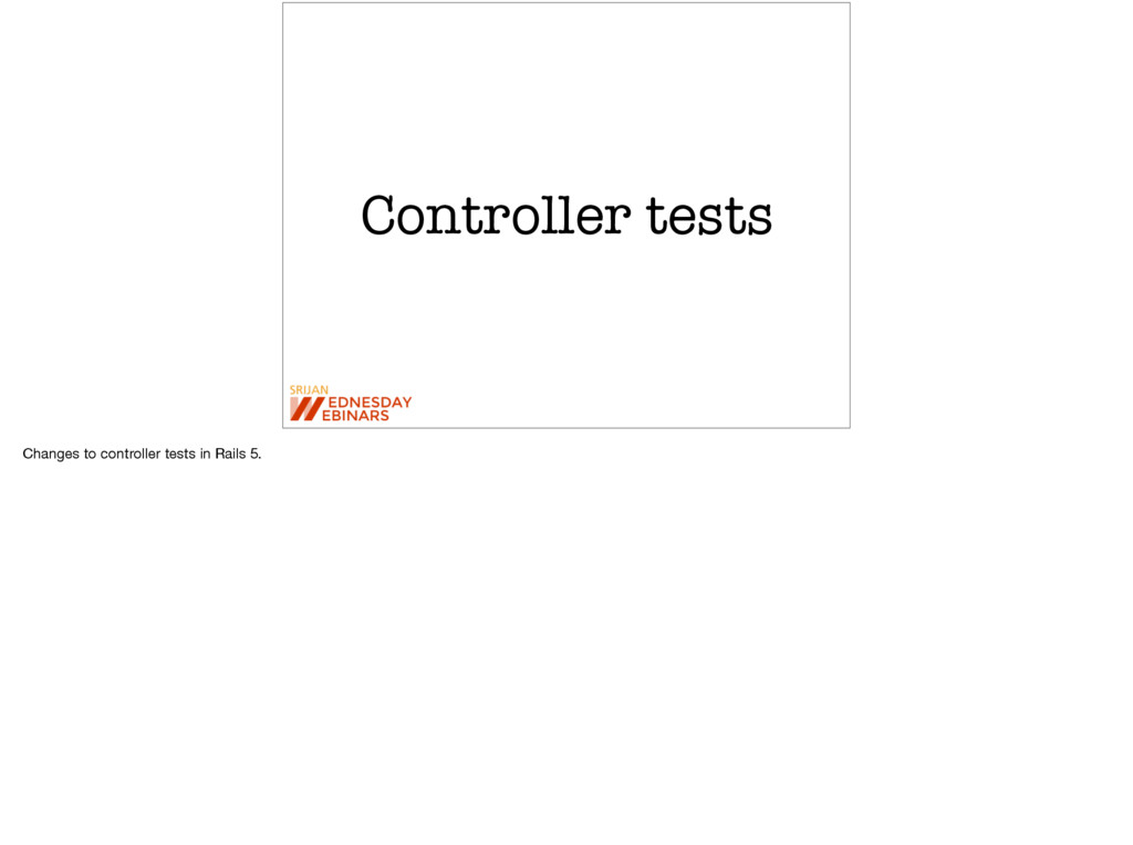 Controller tests Changes to controller tests in...