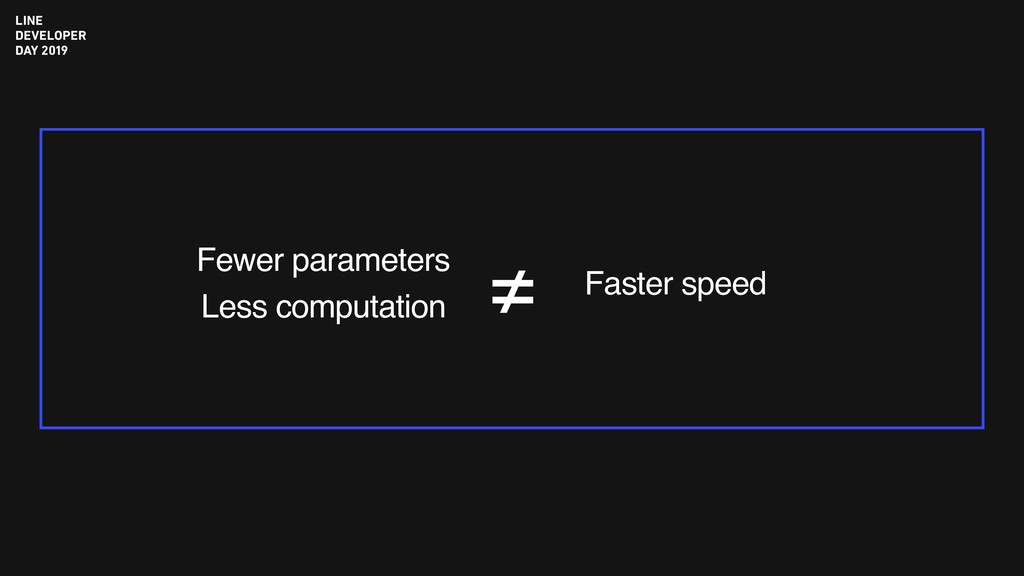 Fewer parameters Less computation Faster speed ≠