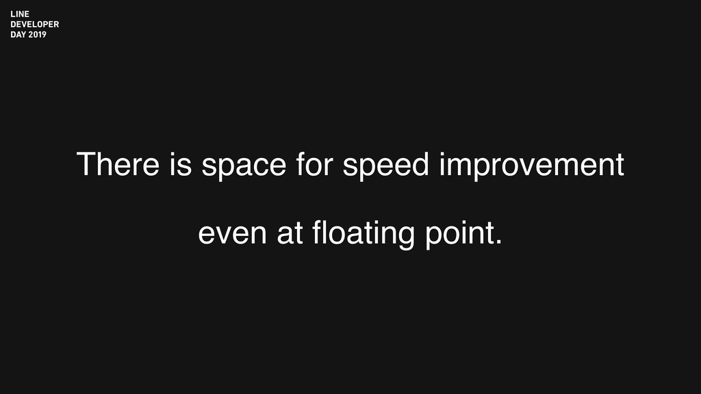 There is space for speed improvement even at flo...