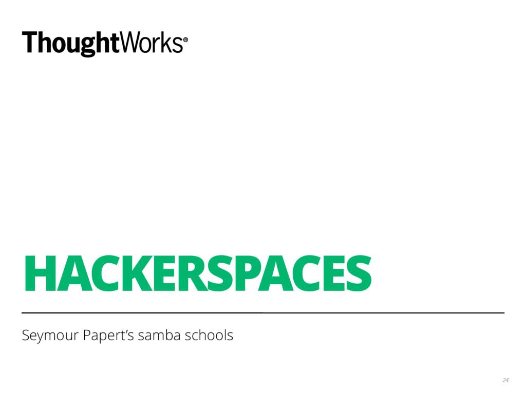 HACKERSPACES Seymour Papert's samba schools 24