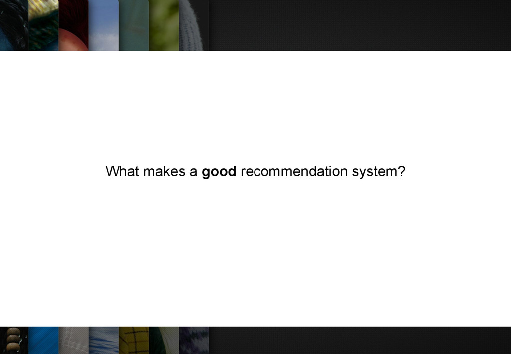 What makes a good recommendation system?