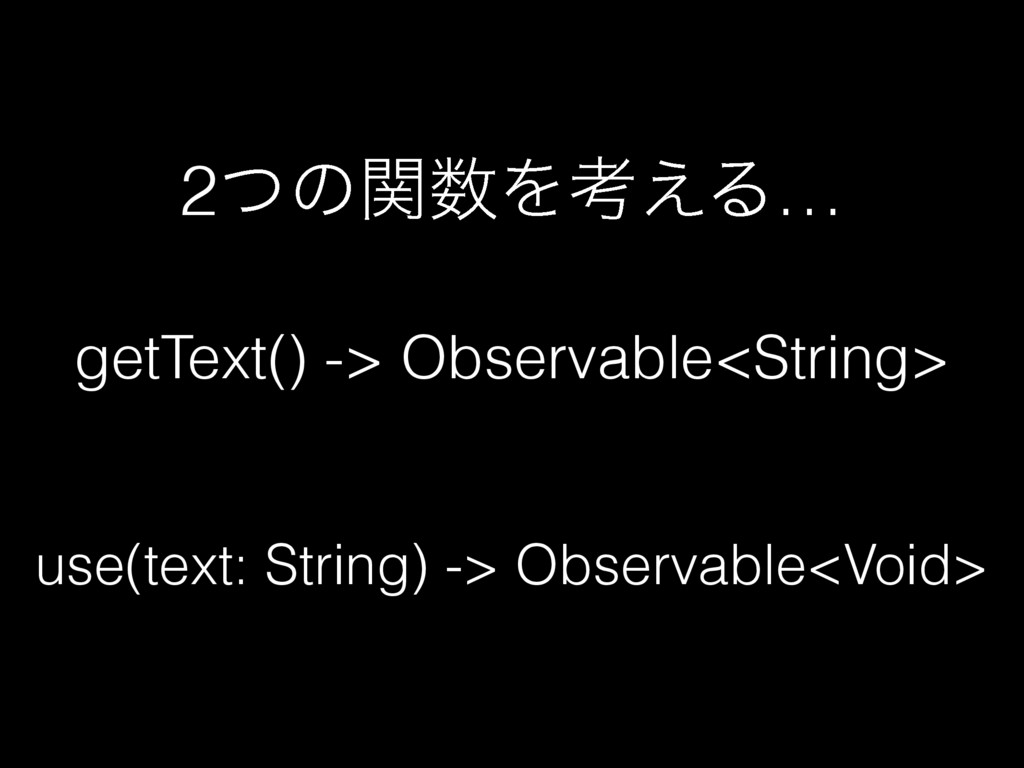 getText() -> Observable<String> use(text: Strin...