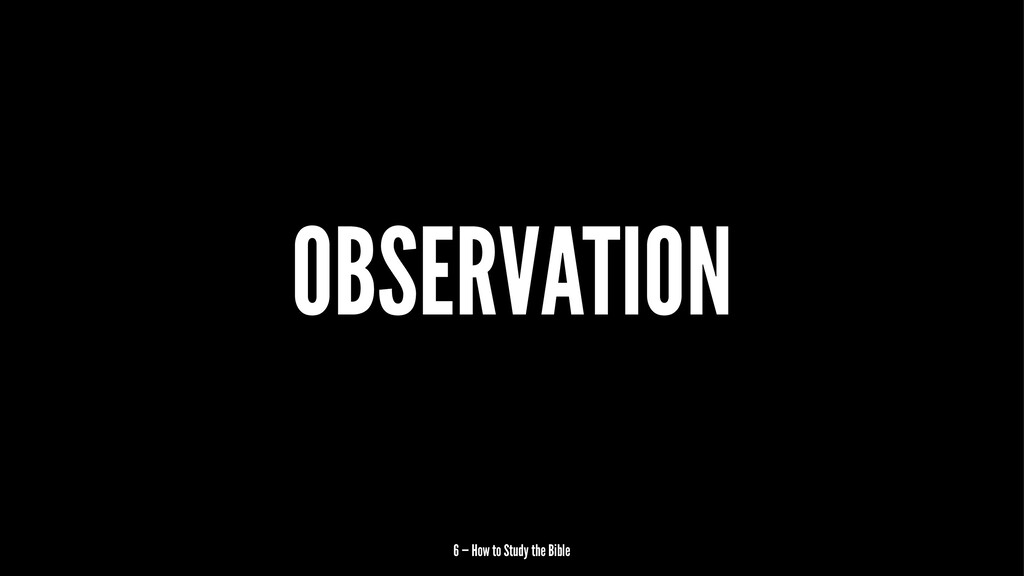 OBSERVATION 6 — How to Study the Bible