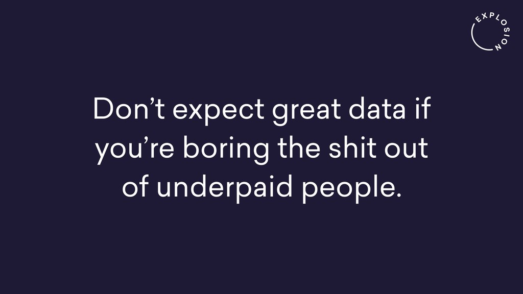 Don't expect great data if you're boring the sh...