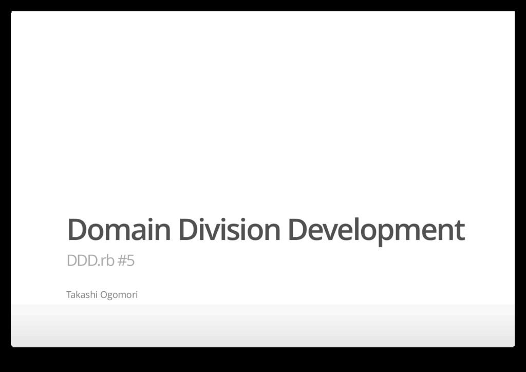 Domain Division Development DDD.rb #5 Takashi O...