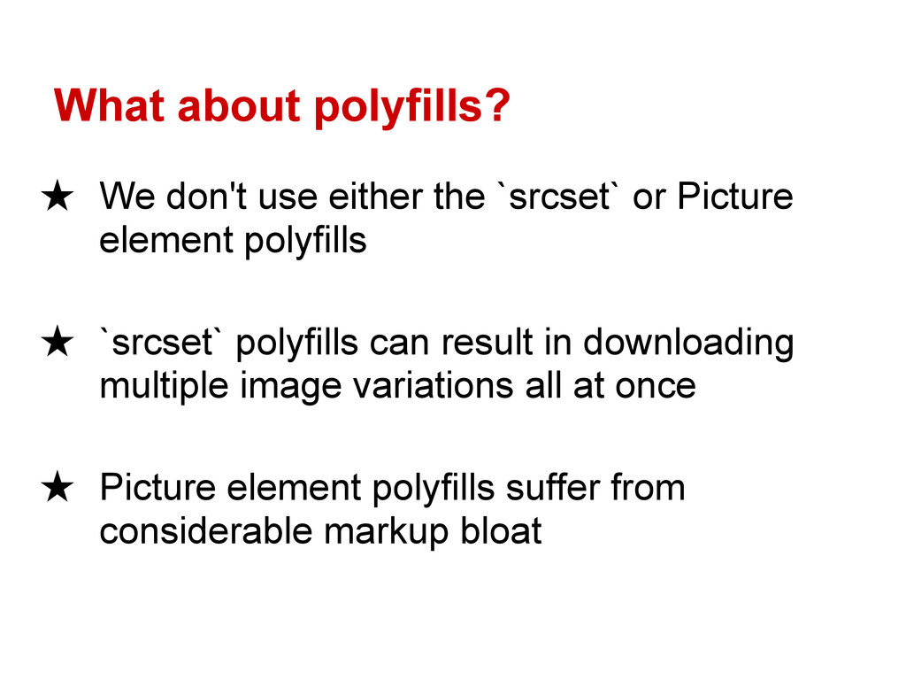 What about polyfills? ★ We don't use either the...