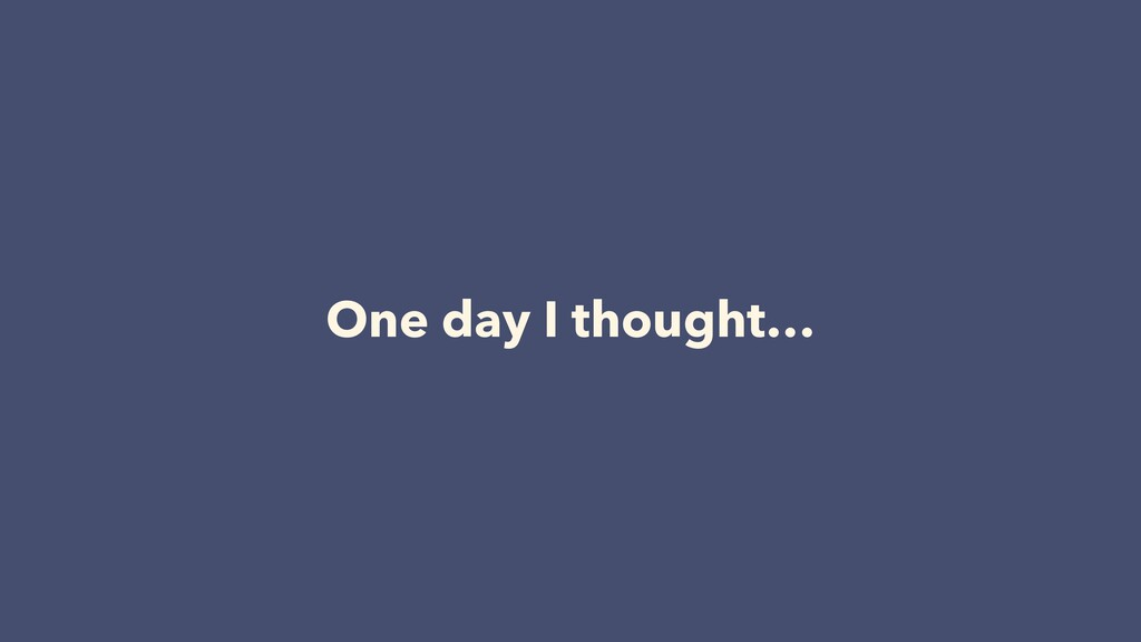 One day I thought…