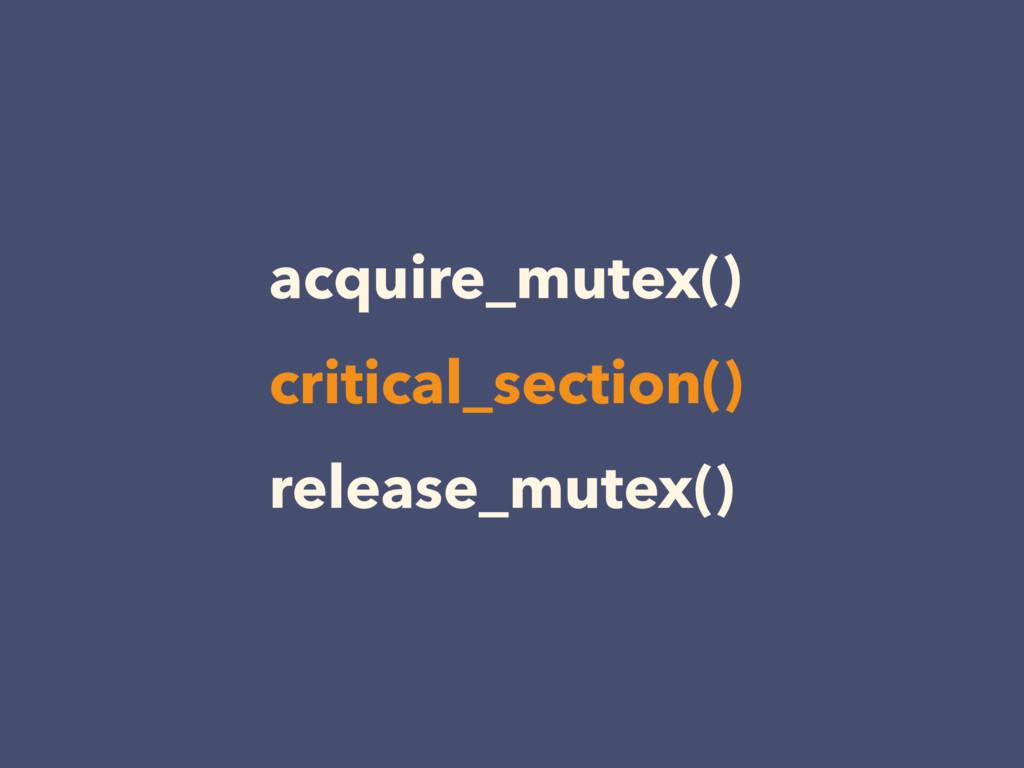 acquire_mutex() release_mutex() critical_sectio...