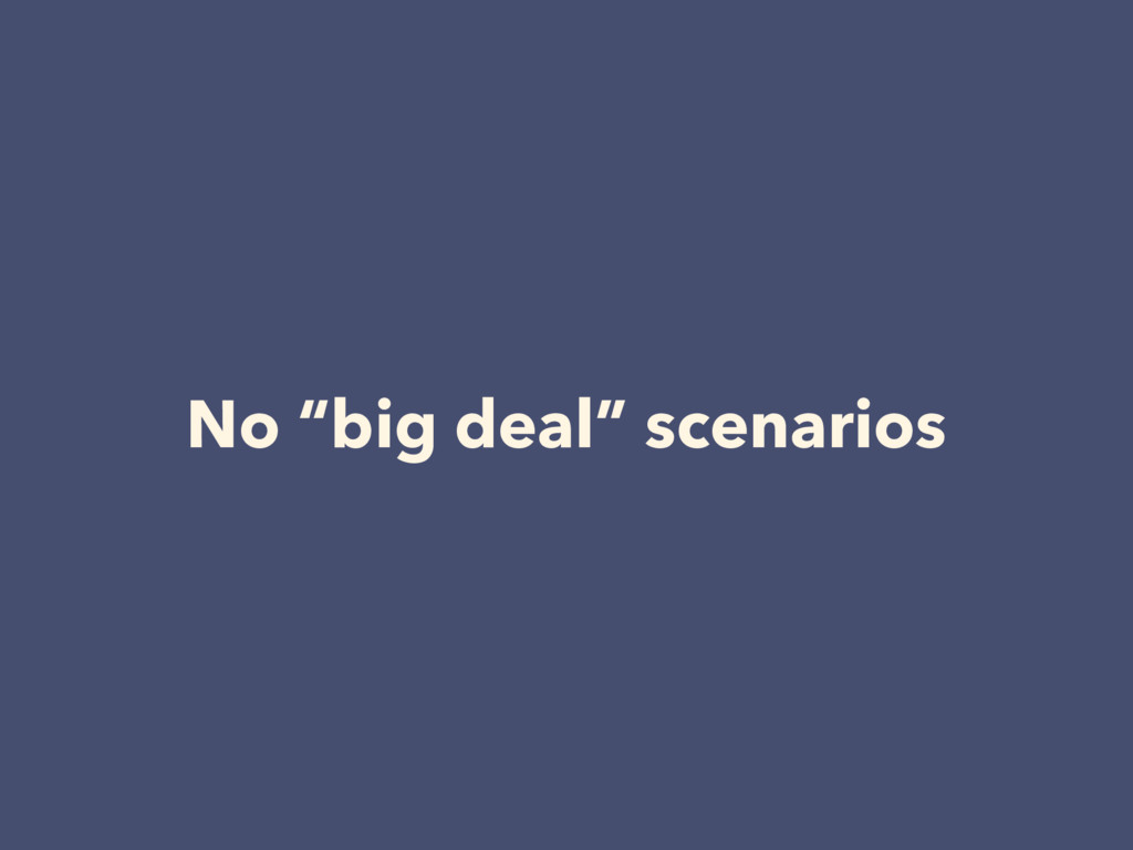 """No """"big deal"""" scenarios"""