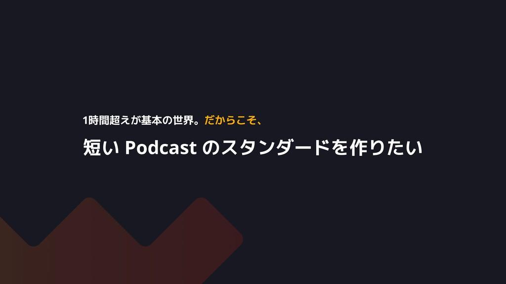 短い Podcast のスタンダードを作りたい 1時間超えが基本の世界。だからこそ、