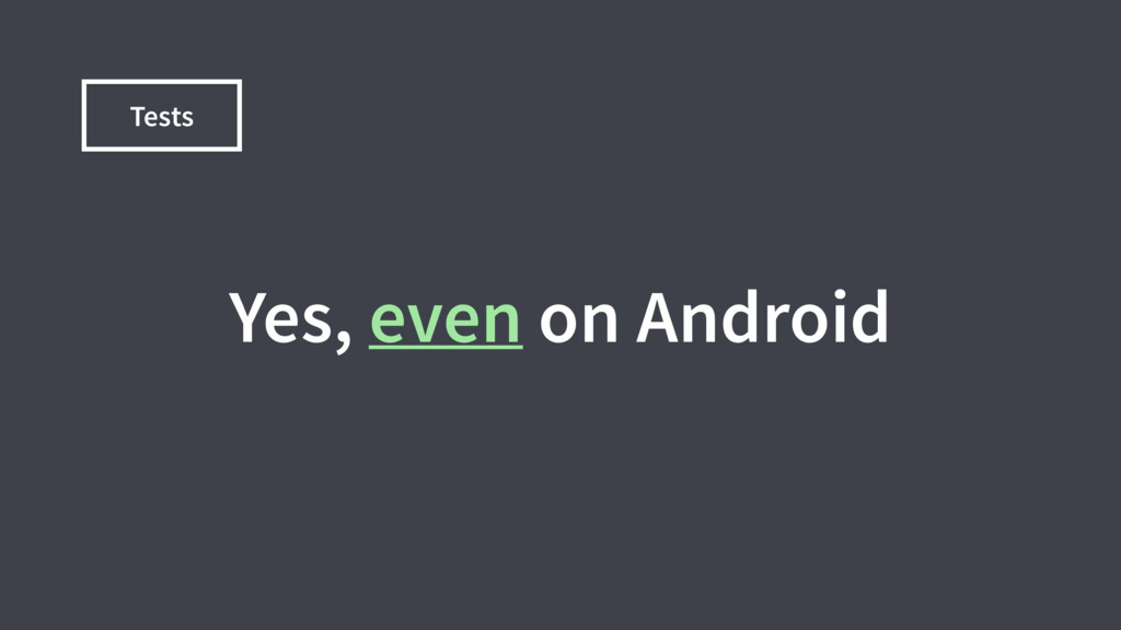 Tests Yes, even on Android