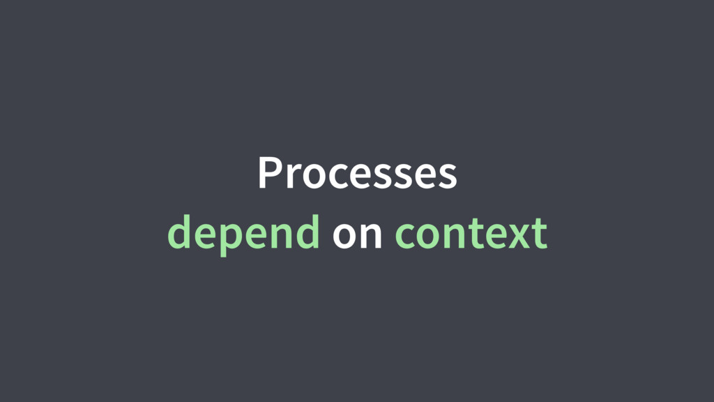 Processes depend on context