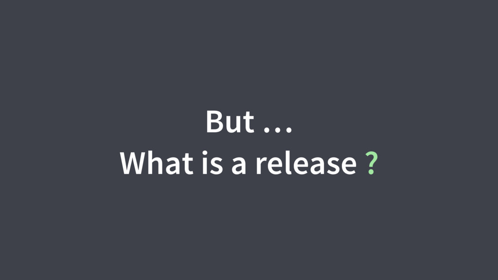 But … What is a release ?