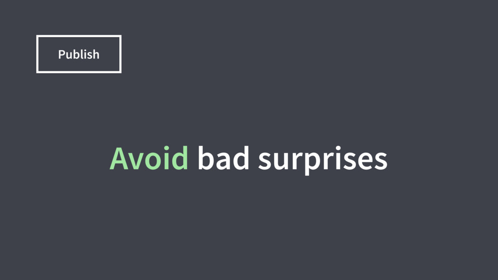 Avoid bad surprises Publish