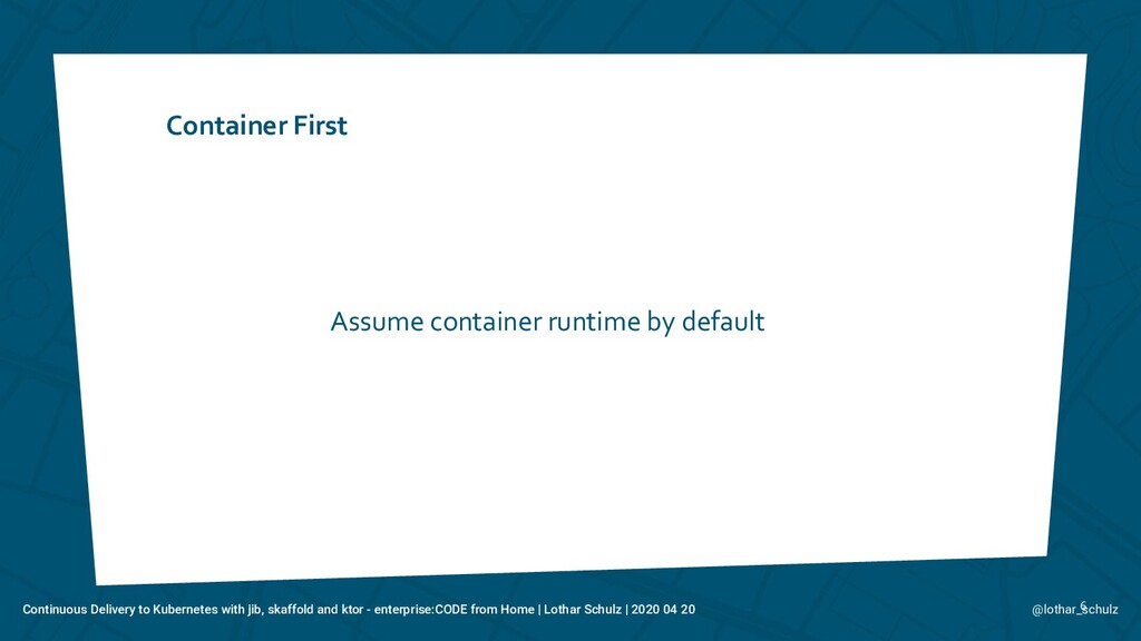 Container First 6 Assume container runtime by d...