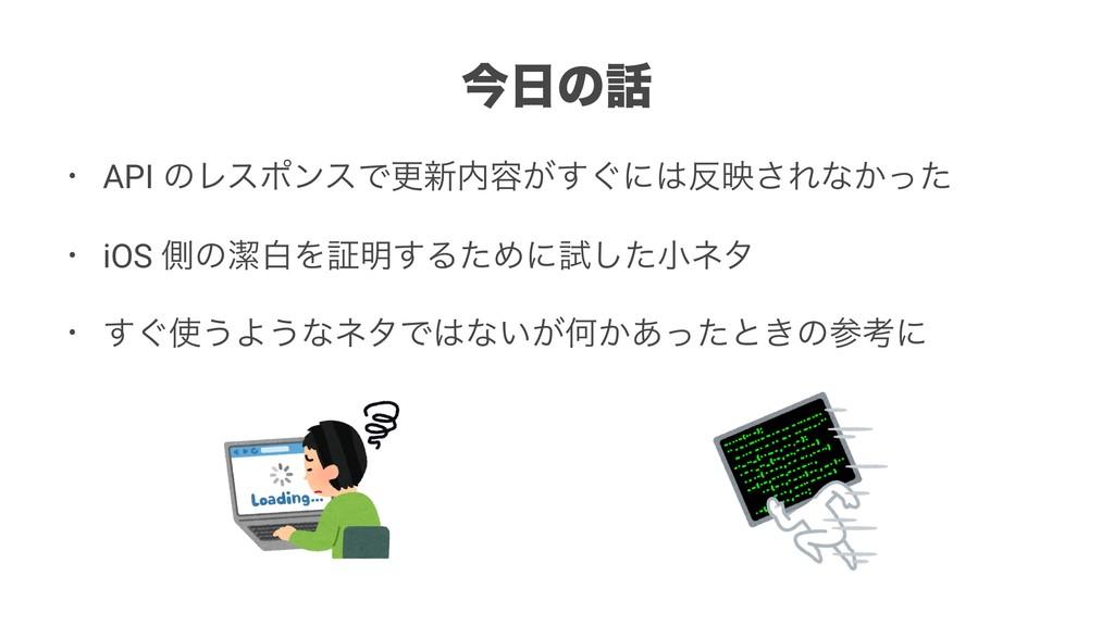 ࠓͷ • API ͷϨεϙϯεͰߋ৽༰͕͙͢ʹө͞Εͳ͔ͬͨ • iOS ଆͷܿനΛ...
