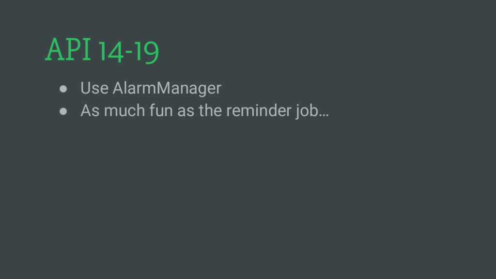 API 14-19 ● Use AlarmManager ● As much fun as t...