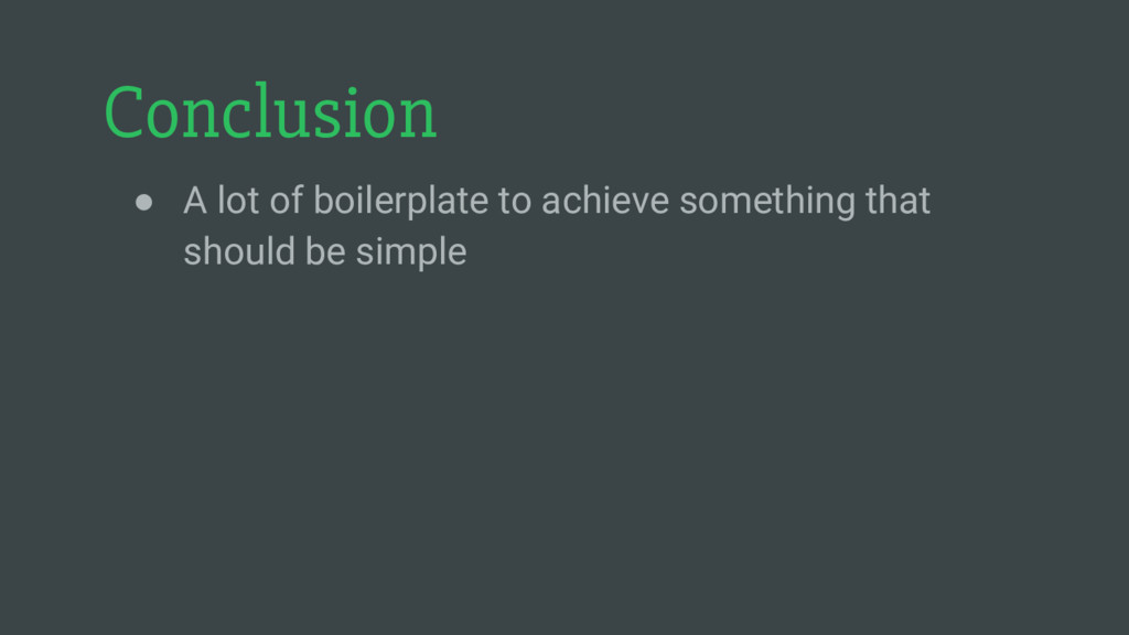 Conclusion ● A lot of boilerplate to achieve so...