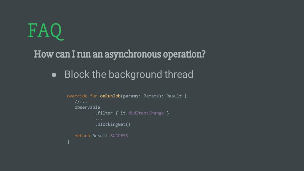 FAQ How can I run an asynchronous operation? ● ...